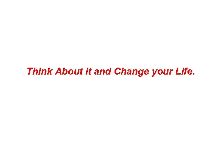Think About it and Change your Life.
