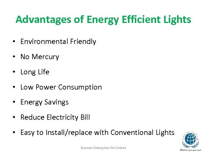 Advantages of Energy Efficient Lights • Environmental Friendly • No Mercury • Long Life