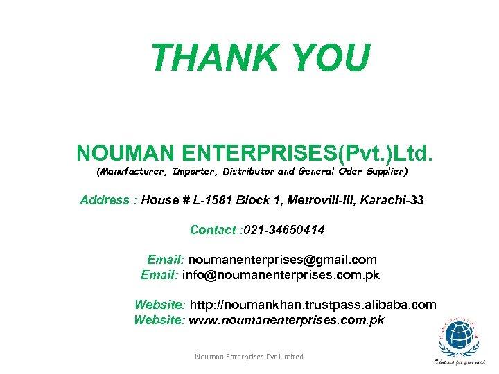 THANK YOU NOUMAN ENTERPRISES(Pvt. )Ltd. (Manufacturer, Importer, Distributor and General Oder Supplier) Address :