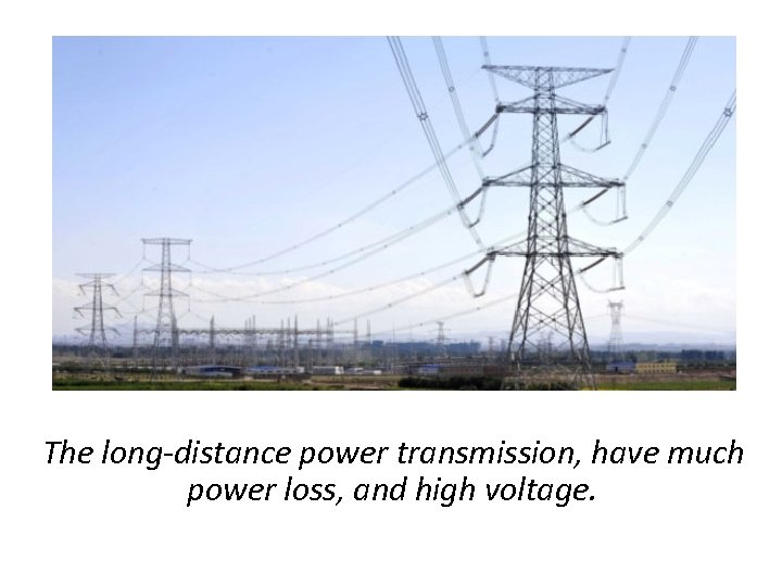 The long-distance power transmission, have much power loss, and high voltage.