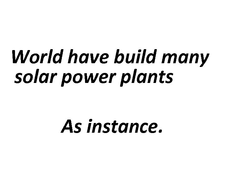 World have build many solar power plants As instance.