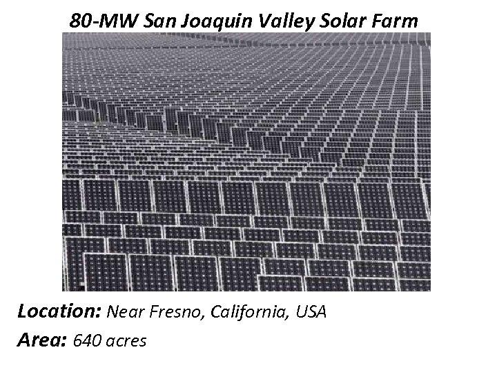 80 -MW San Joaquin Valley Solar Farm Location: Near Fresno, California, USA Area: 640