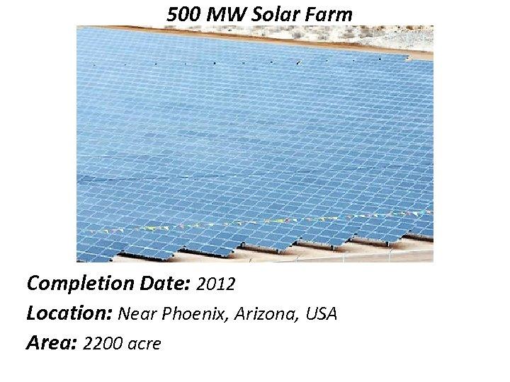 500 MW Solar Farm Completion Date: 2012 Location: Near Phoenix, Arizona, USA Area: 2200