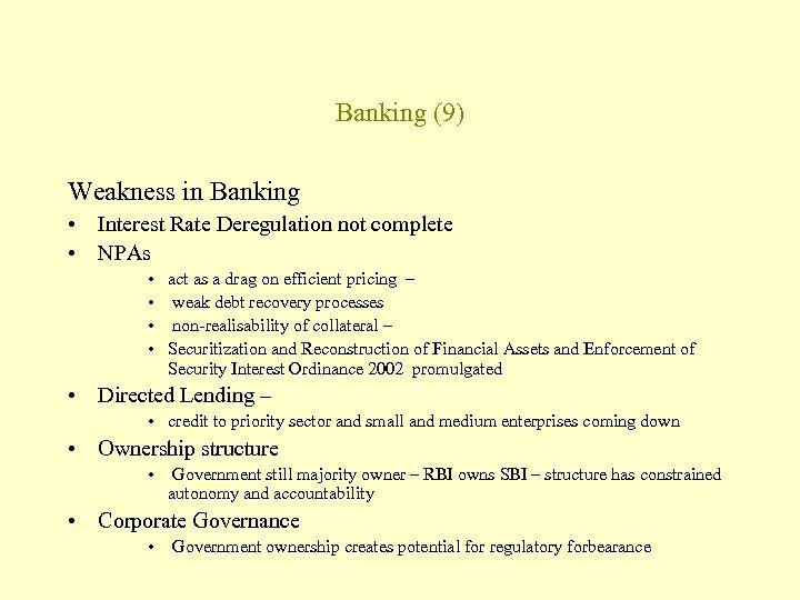 Banking (9) Weakness in Banking • Interest Rate Deregulation not complete • NPAs •