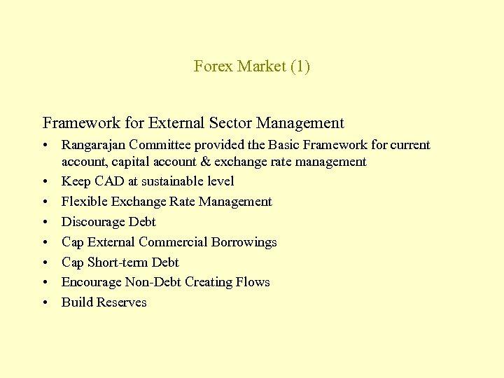 Forex Market (1) Framework for External Sector Management • Rangarajan Committee provided the Basic