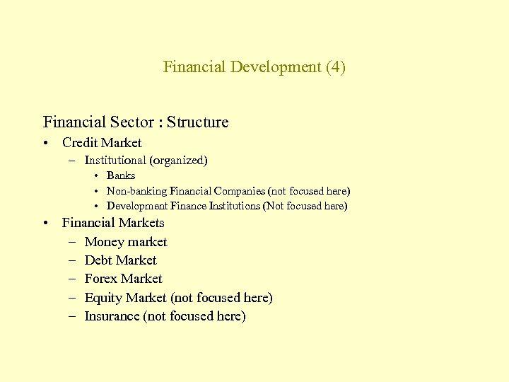 Financial Development (4) Financial Sector : Structure • Credit Market – Institutional (organized) •