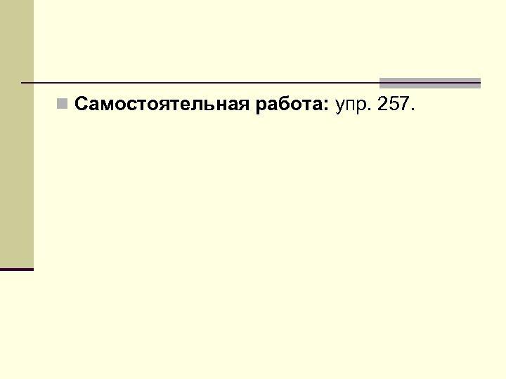 n Самостоятельная работа: упр. 257.