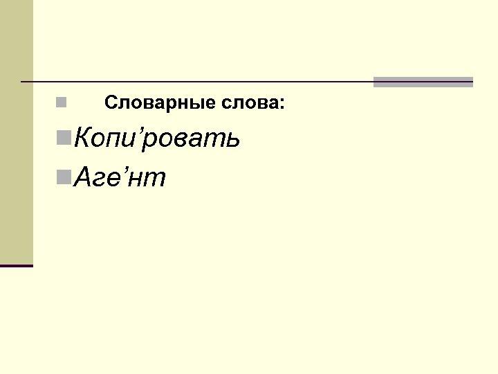 n Словарные слова: n. Копи'ровать n. Аге'нт