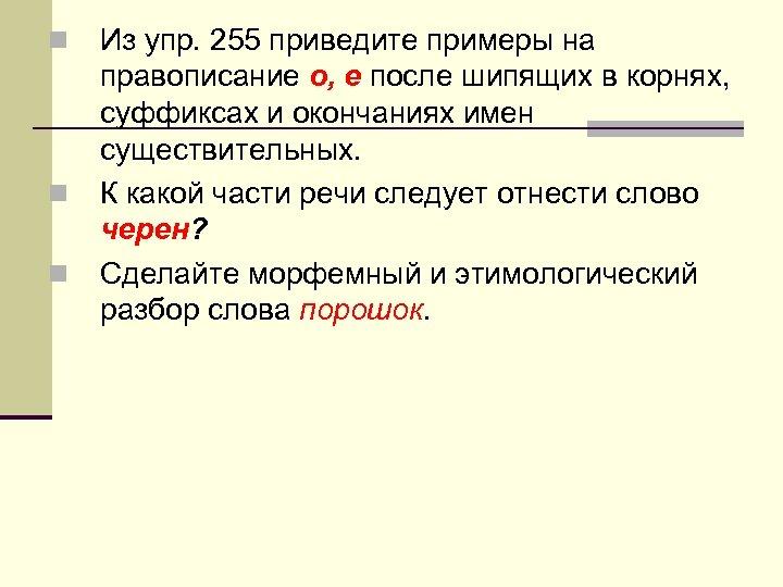 n n n Из упр. 255 приведите примеры на правописание о, е после шипящих