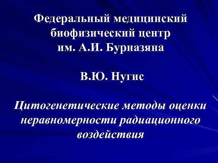 Федеральный медицинский биофизический центр им. А. И. Бурназяна В. Ю. Нугис Цитогенетические методы оценки