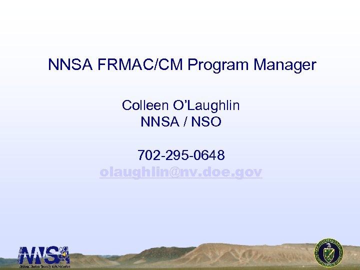 NNSA FRMAC/CM Program Manager Colleen O'Laughlin NNSA / NSO 702 -295 -0648 olaughlin@nv. doe.