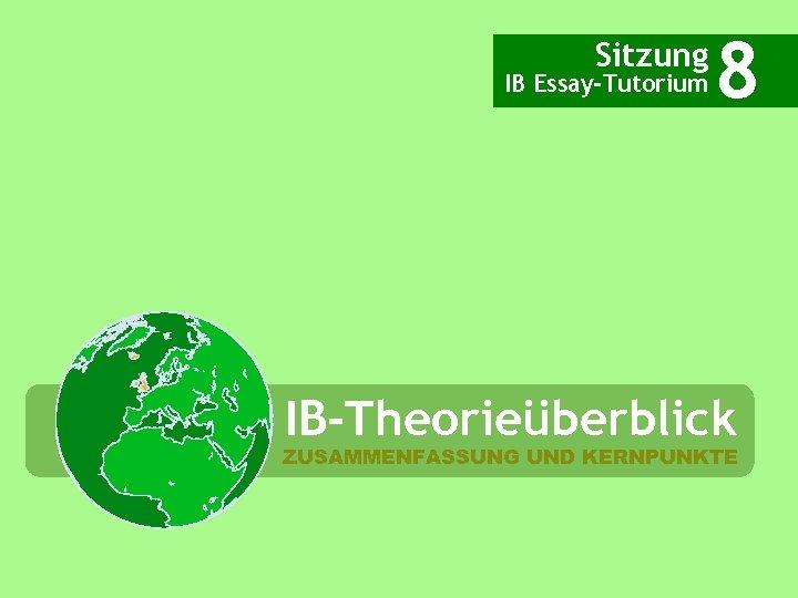 Sitzung IB Essay-Tutorium 8 IB-Theorieüberblick ZUSAMMENFASSUNG UND KERNPUNKTE