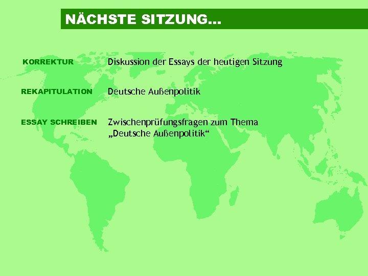 NÄCHSTE SITZUNG… KORREKTUR Diskussion der Essays der heutigen Sitzung REKAPITULATION Deutsche Außenpolitik ESSAY SCHREIBEN