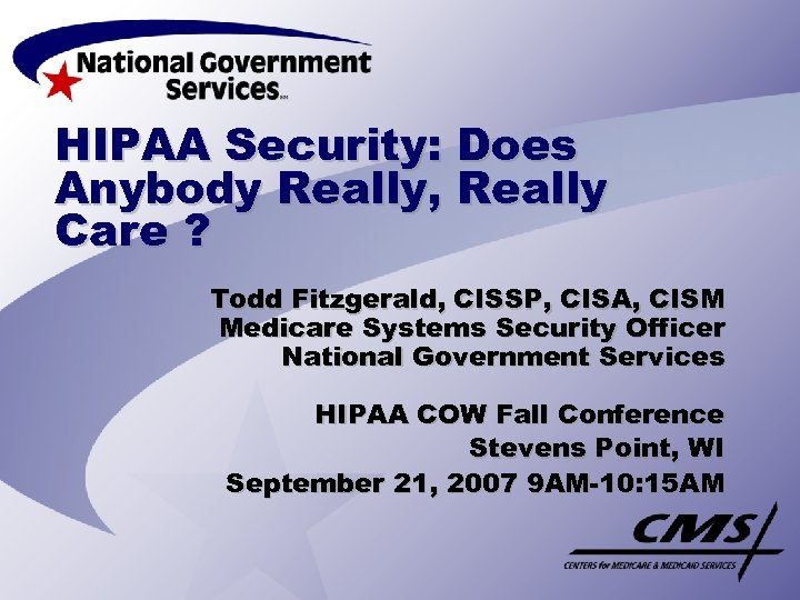 HIPAA Security: Does Anybody Really, Really Care ? Todd Fitzgerald, CISSP, CISA, CISM Medicare