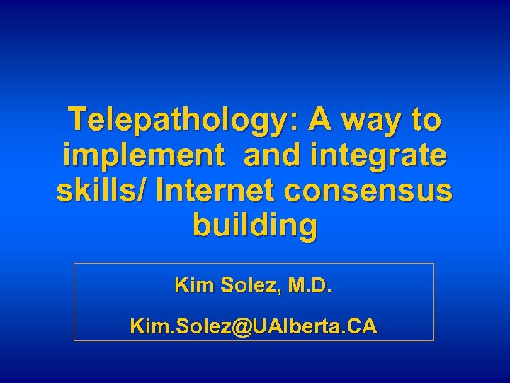 Telepathology: A way to implement and integrate skills/ Internet consensus building Kim Solez, M.