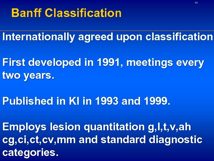10 Banff Classification Internationally agreed upon classification First developed in 1991, meetings every two