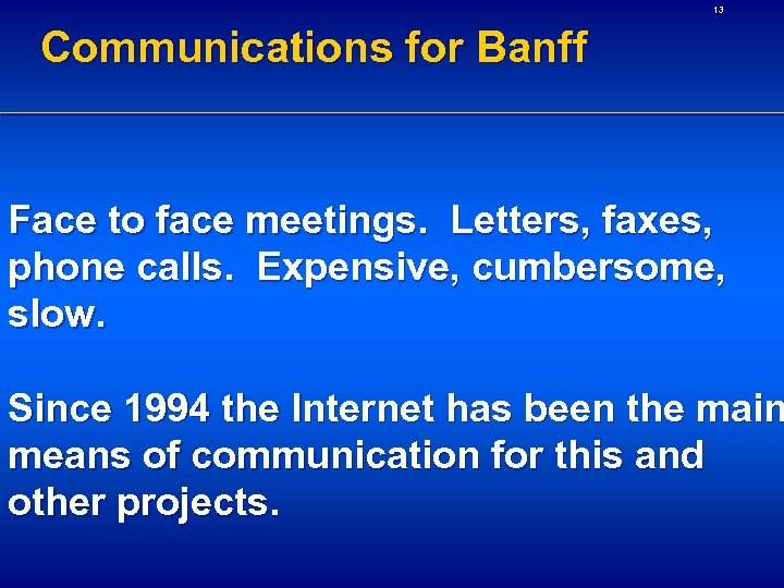 13 Communications for Banff Face to face meetings. Letters, faxes, phone calls. Expensive, cumbersome,