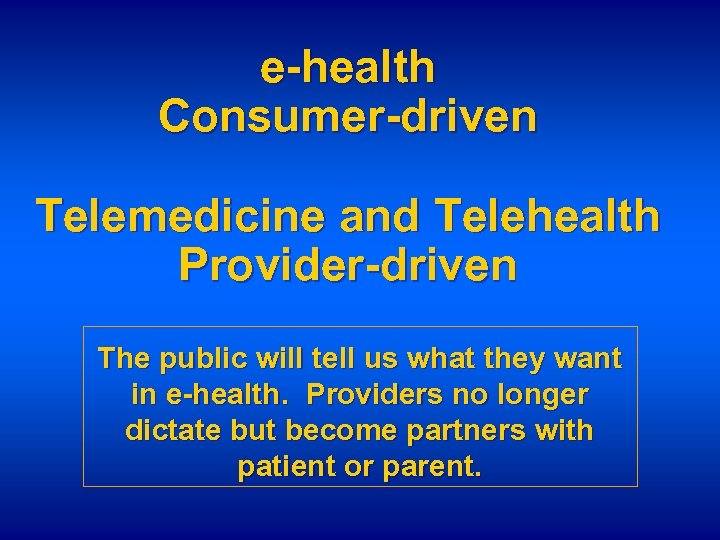 e-health Consumer-driven Telemedicine and Telehealth Provider-driven The public will tell us what they want