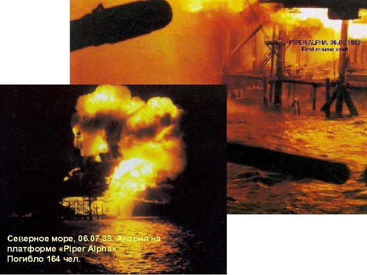 Северное море, 06. 07. 88. Авария на платформе «Piper Alpha» Погибло 164 чел.