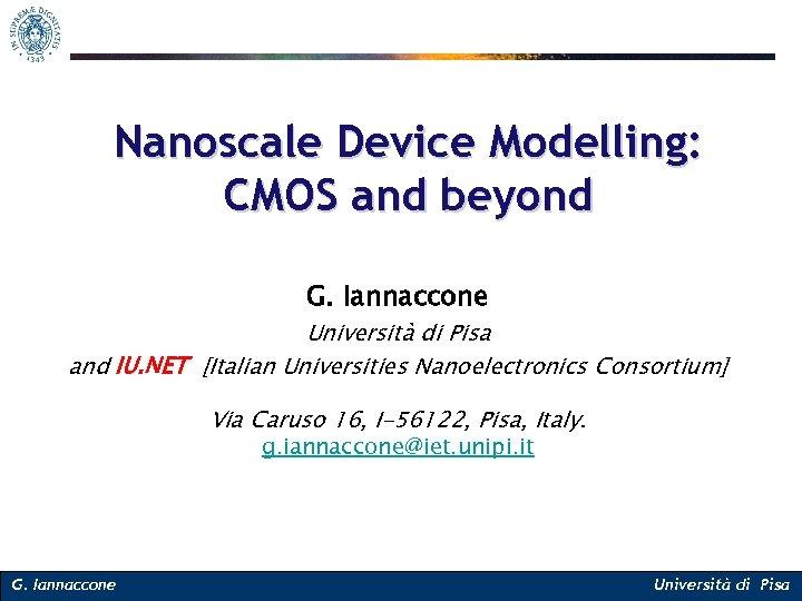 Nanoscale Device Modelling: CMOS and beyond G. Iannaccone Università di Pisa and IU. NET