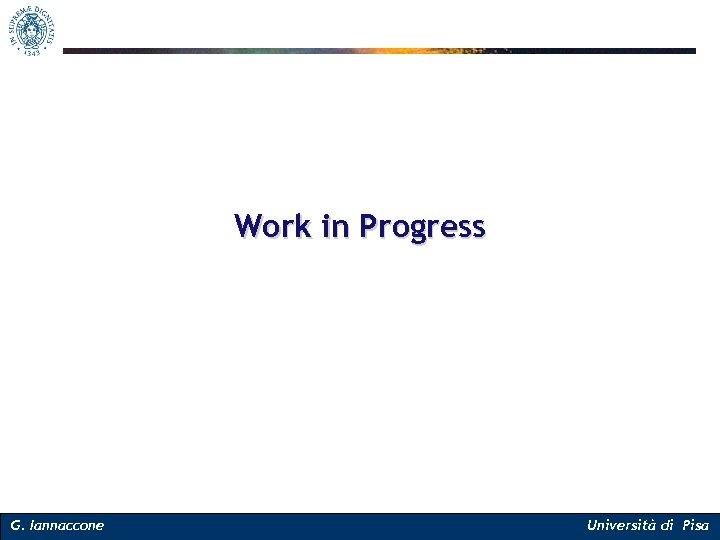 Work in Progress G. Iannaccone Università di Pisa