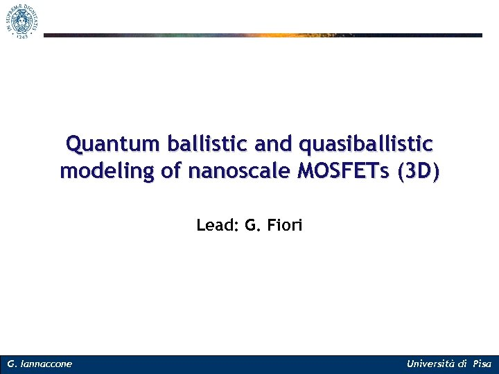 Quantum ballistic and quasiballistic modeling of nanoscale MOSFETs (3 D) Lead: G. Fiori G.