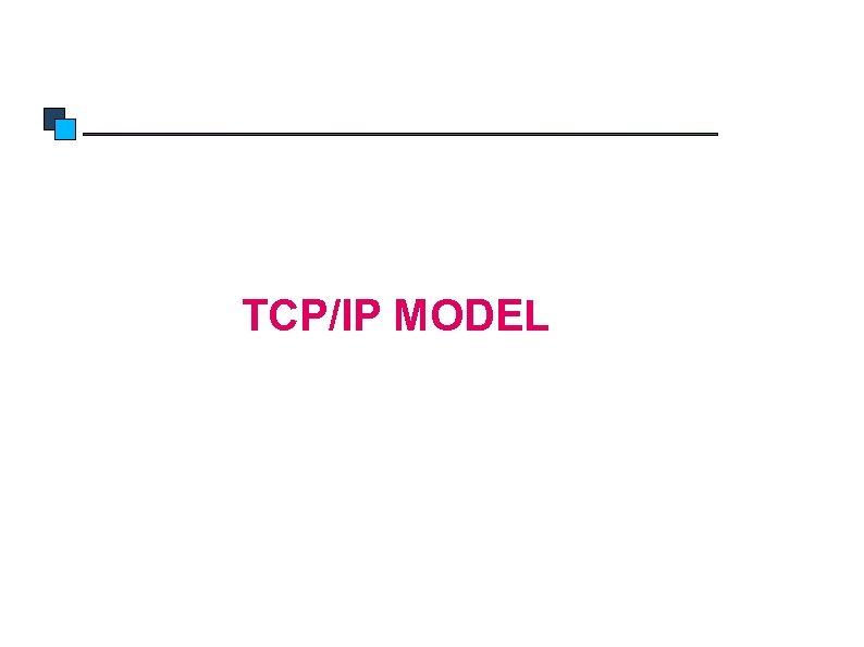 TCP/IP Model TCP/IP MODEL