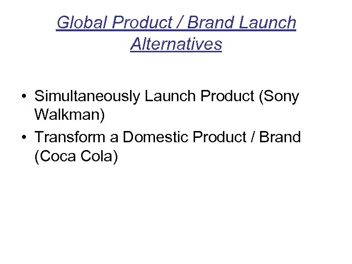 Global Product / Brand Launch Alternatives • Simultaneously Launch Product (Sony Walkman) • Transform
