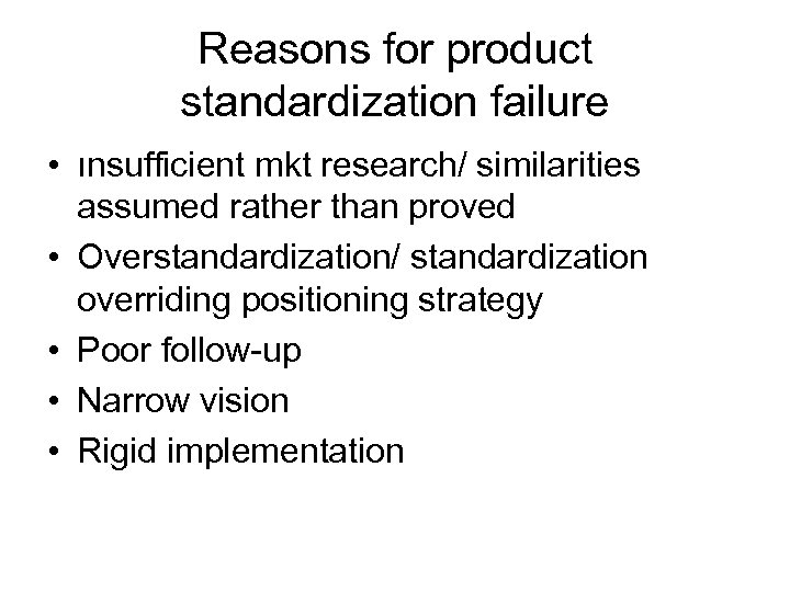 Reasons for product standardization failure • ınsufficient mkt research/ similarities assumed rather than proved
