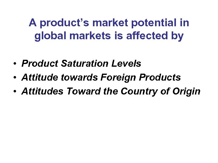 A product's market potential in global markets is affected by • Product Saturation Levels