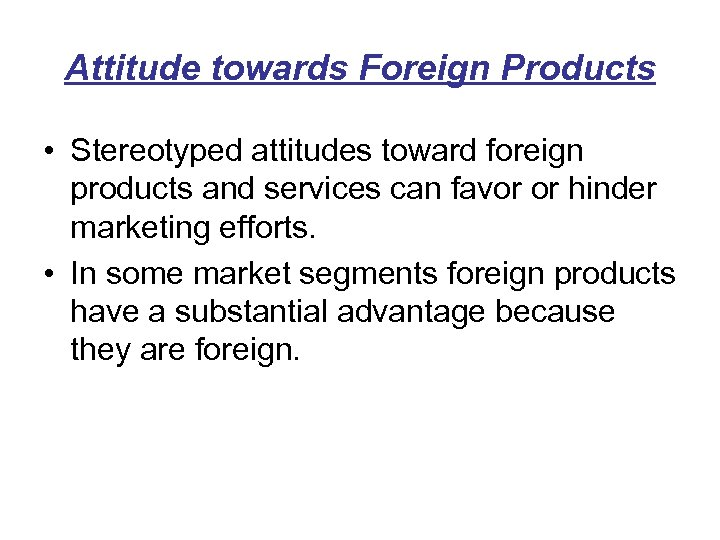 Attitude towards Foreign Products • Stereotyped attitudes toward foreign products and services can favor