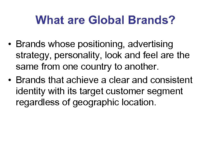 What are Global Brands? • Brands whose positioning, advertising strategy, personality, look and feel