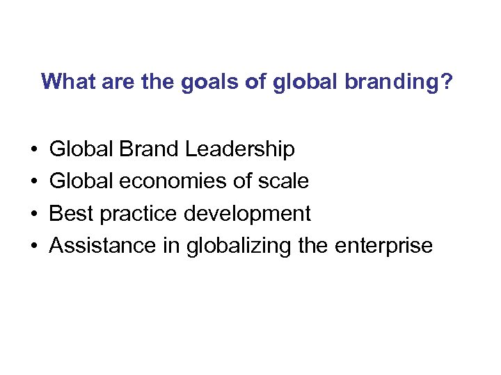 What are the goals of global branding? • • Global Brand Leadership Global economies