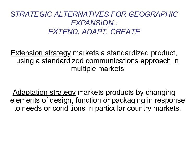 STRATEGIC ALTERNATIVES FOR GEOGRAPHIC EXPANSION : EXTEND, ADAPT, CREATE Extension strategy markets a standardized