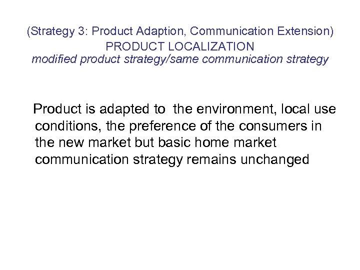 (Strategy 3: Product Adaption, Communication Extension) PRODUCT LOCALIZATION modified product strategy/same communication strategy Product