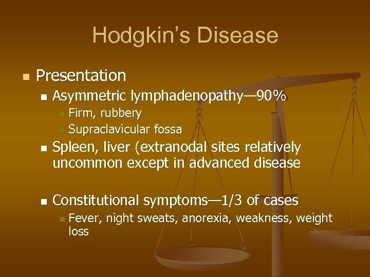 Hodgkin's Disease n Presentation n Asymmetric lymphadenopathy— 90% Firm, rubbery n Supraclavicular fossa n