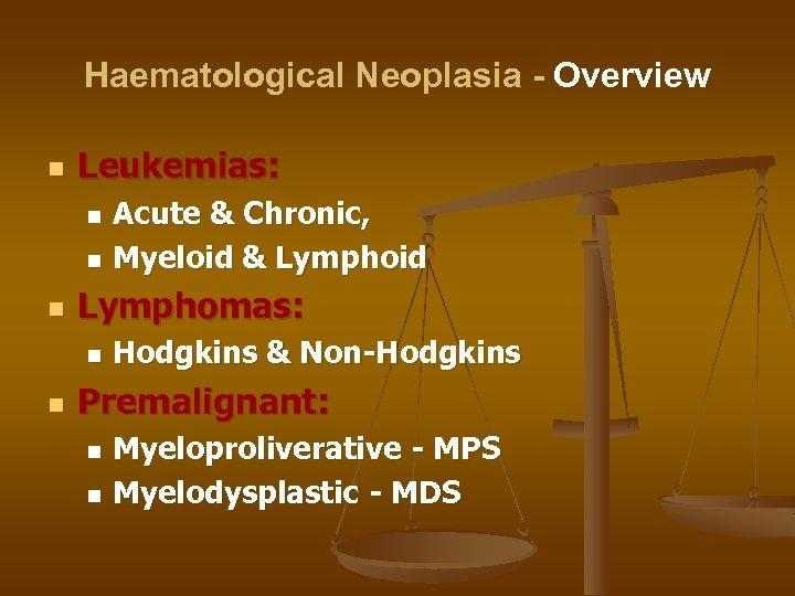 Haematological Neoplasia - Overview n Leukemias: Acute & Chronic, n Myeloid & Lymphoid n