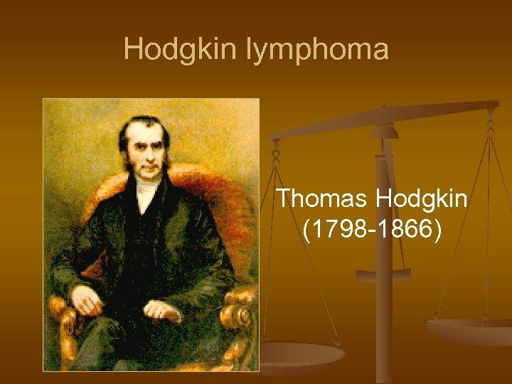 Hodgkin lymphoma Thomas Hodgkin (1798 -1866)
