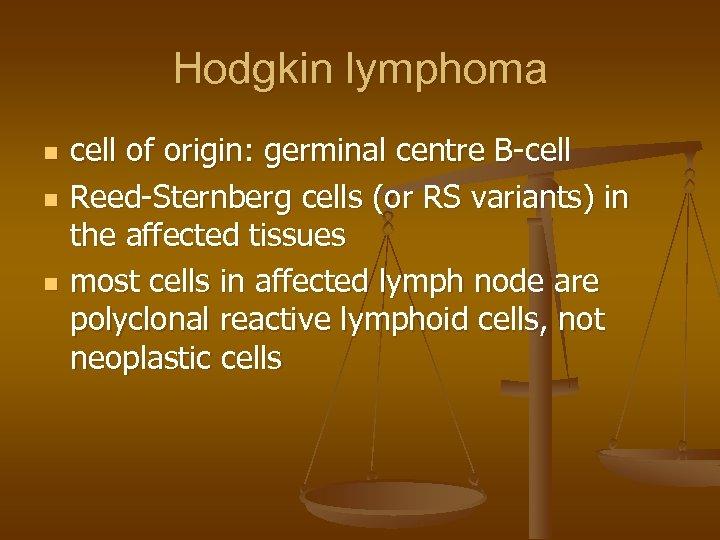 Hodgkin lymphoma n n n cell of origin: germinal centre B-cell Reed-Sternberg cells (or