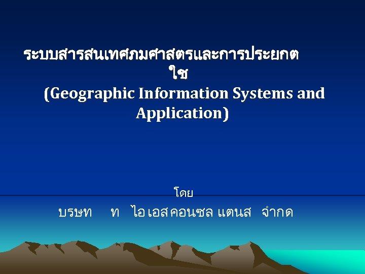 ระบบสารสนเทศภมศาสตรและการประยกต ใช (Geographic Information Systems and Application) โดย บรษท ท ไอ เอส คอนซล แตนส