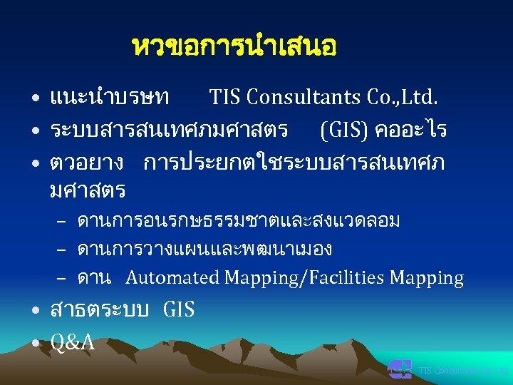 หวขอการนำเสนอ • แนะนำบรษท TIS Consultants Co. , Ltd. • ระบบสารสนเทศภมศาสตร (GIS) คออะไร • ตวอยาง