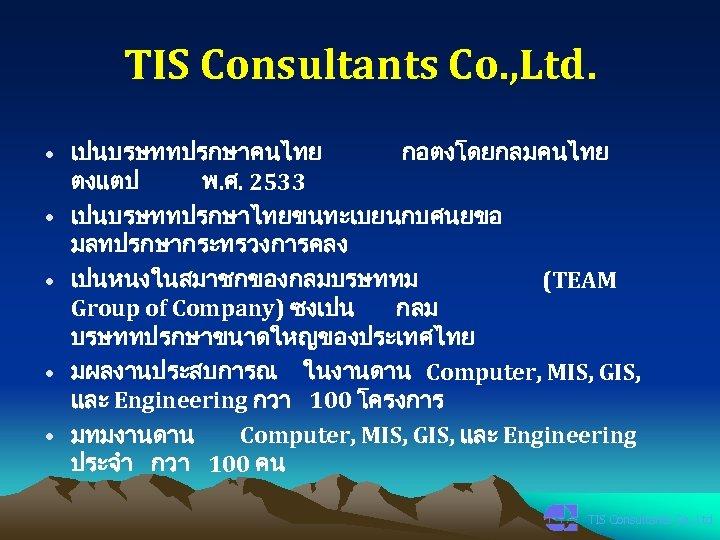 TIS Consultants Co. , Ltd. • เปนบรษททปรกษาคนไทย กอตงโดยกลมคนไทย ตงแตป พ. ศ. 2533 • เปนบรษททปรกษาไทยขนทะเบยนกบศนยขอ