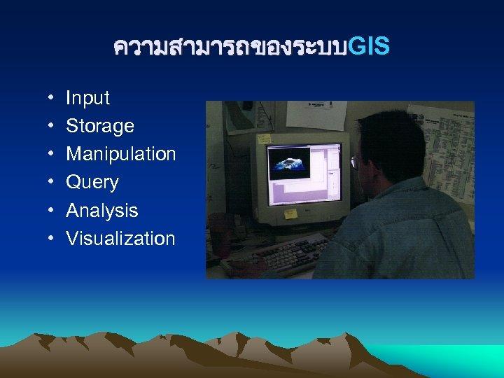 ความสามารถของระบบGIS • • • Input Storage Manipulation Query Analysis Visualization