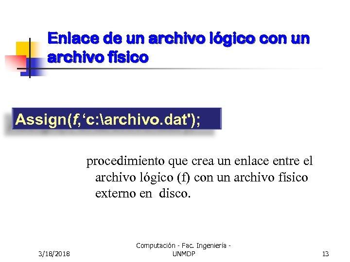 Enlace de un archivo lógico con un archivo físico Assign(f, 'c: archivo. dat'); procedimiento