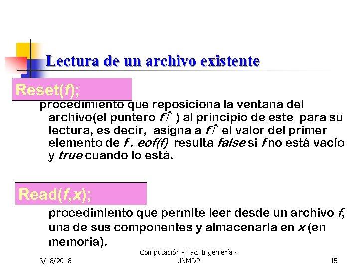 Lectura de un archivo existente Reset(f); procedimiento que reposiciona la ventana del archivo(el puntero
