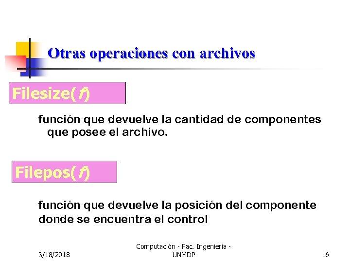 Otras operaciones con archivos Filesize(f) función que devuelve la cantidad de componentes que posee