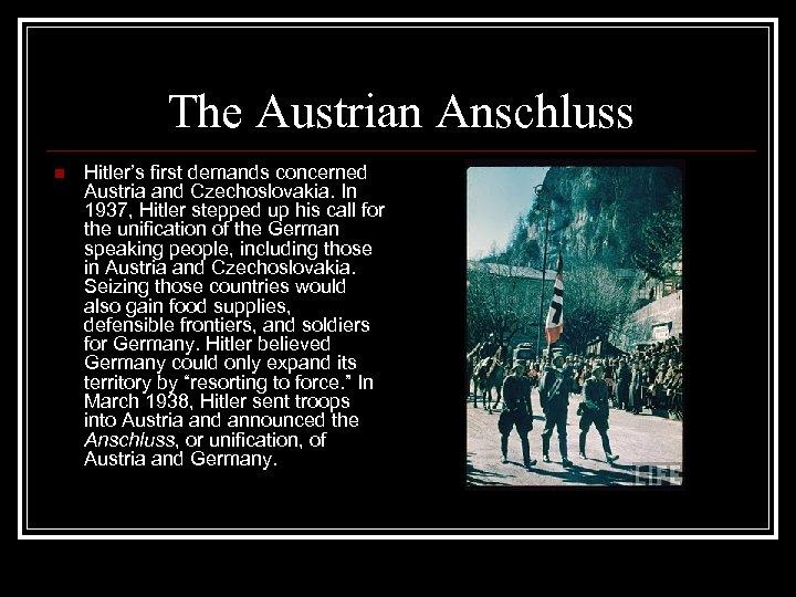 The Austrian Anschluss n Hitler's first demands concerned Austria and Czechoslovakia. In 1937, Hitler