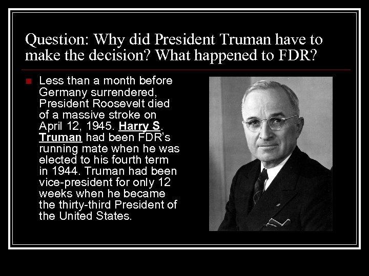 Question: Why did President Truman have to make the decision? What happened to FDR?