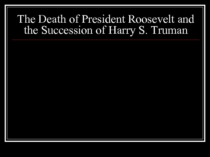 The Death of President Roosevelt and the Succession of Harry S. Truman
