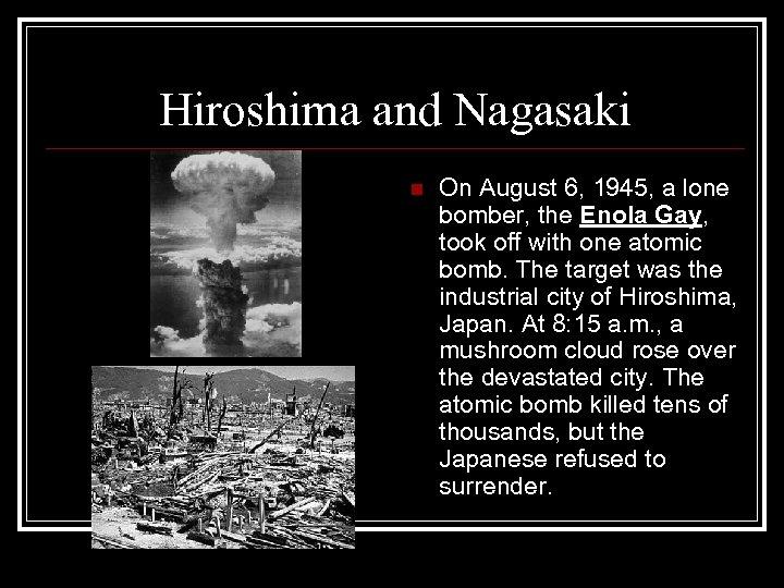 Hiroshima and Nagasaki n On August 6, 1945, a lone bomber, the Enola Gay,